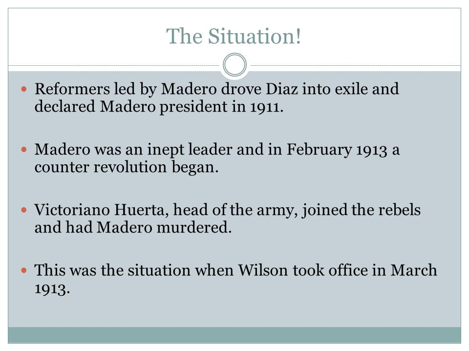 The Situation! Reformers led by Madero drove Diaz into exile and declared Madero president in 1911.