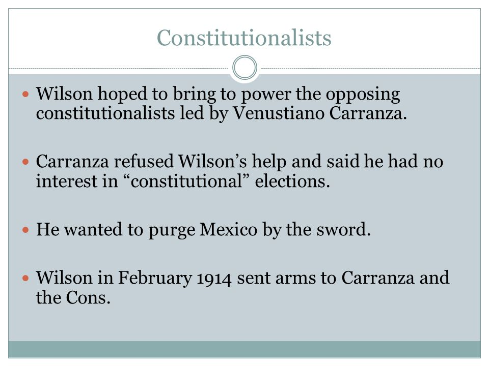 Constitutionalists Wilson hoped to bring to power the opposing constitutionalists led by Venustiano Carranza.