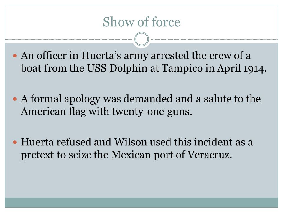 Show of force An officer in Huerta's army arrested the crew of a boat from the USS Dolphin at Tampico in April 1914.