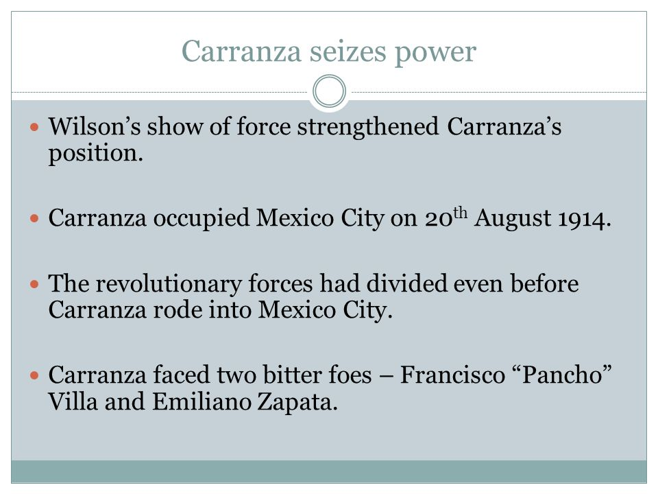 Carranza seizes power Wilson's show of force strengthened Carranza's position. Carranza occupied Mexico City on 20th August 1914.