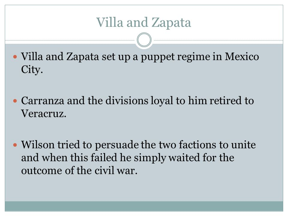 Villa and Zapata Villa and Zapata set up a puppet regime in Mexico City. Carranza and the divisions loyal to him retired to Veracruz.