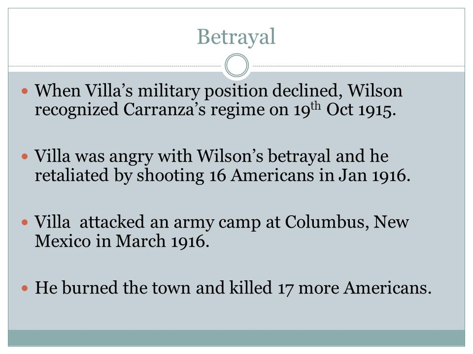 Betrayal When Villa's military position declined, Wilson recognized Carranza's regime on 19th Oct 1915.