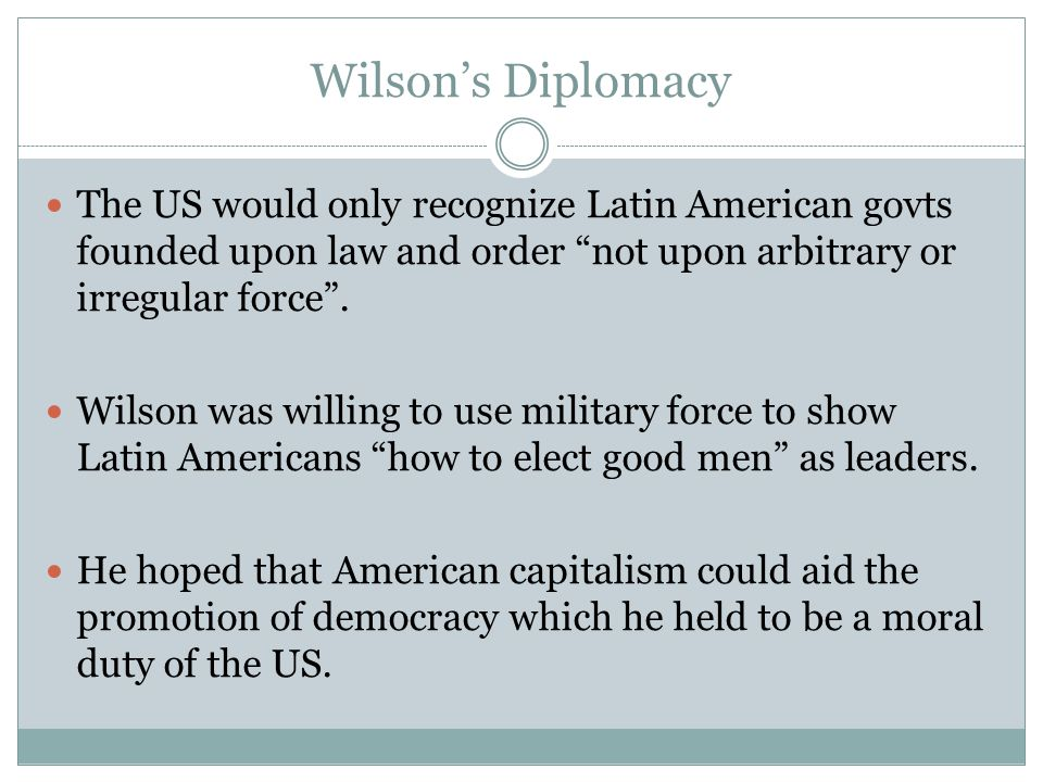 Wilson's Diplomacy The US would only recognize Latin American govts founded upon law and order not upon arbitrary or irregular force .
