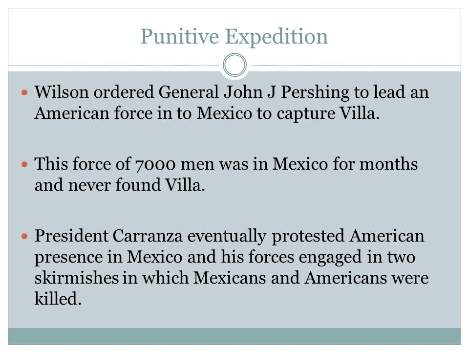 Punitive Expedition Wilson ordered General John J Pershing to lead an American force in to Mexico to capture Villa.