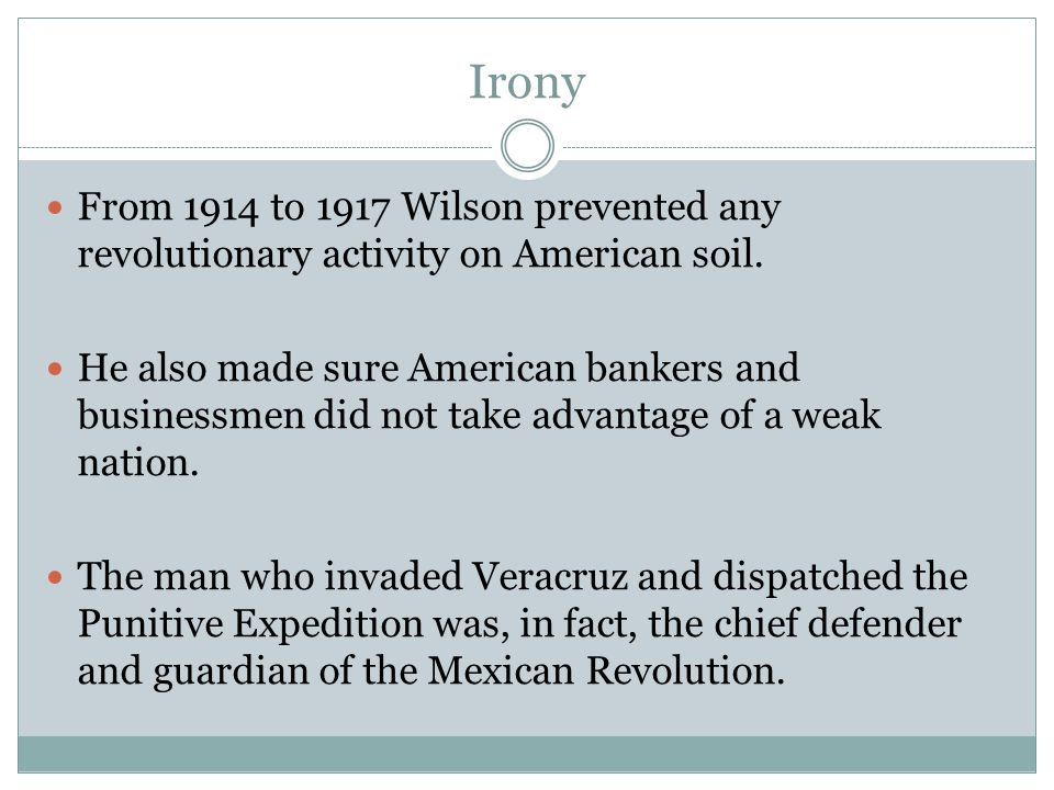 Irony From 1914 to 1917 Wilson prevented any revolutionary activity on American soil.