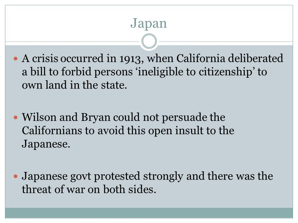 Japan A crisis occurred in 1913, when California deliberated a bill to forbid persons 'ineligible to citizenship' to own land in the state.