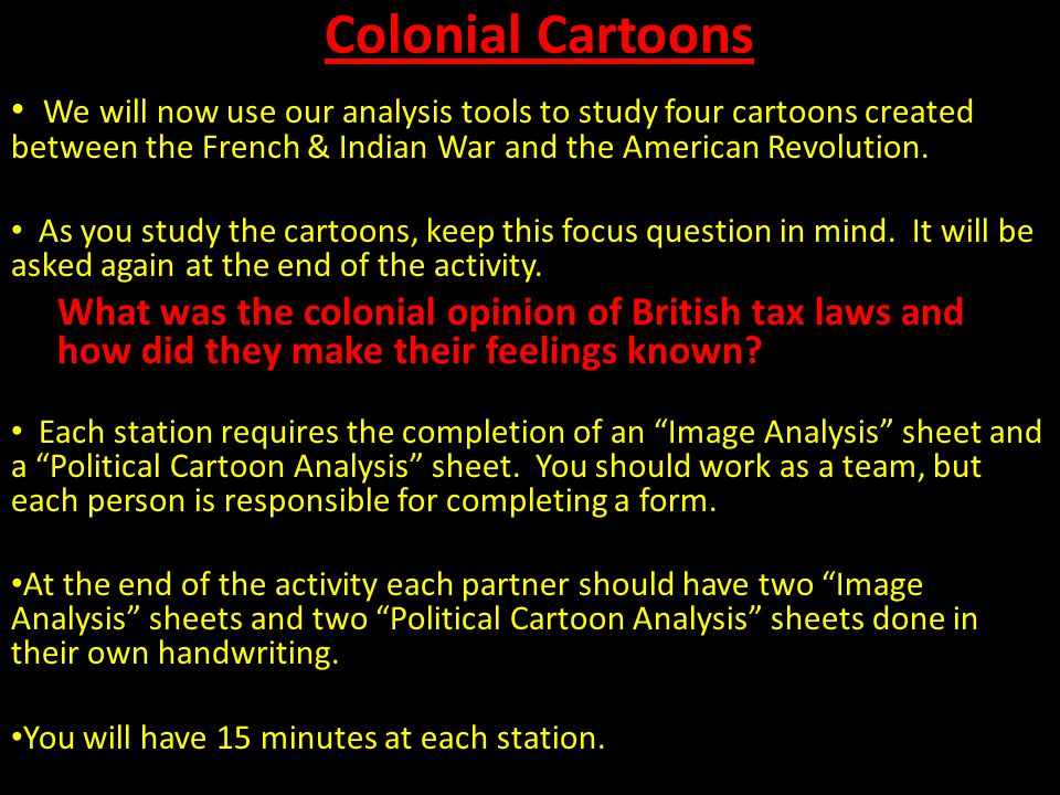 Colonial Cartoons We will now use our analysis tools to study four cartoons created between the French & Indian War and the American Revolution.