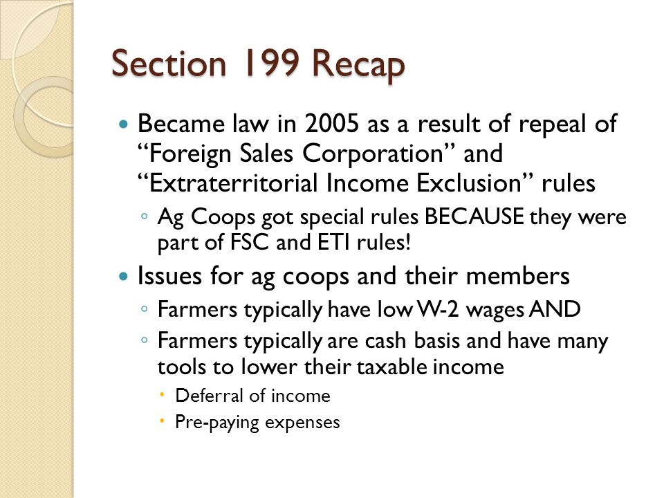 Section 199 Recap Became law in 2005 as a result of repeal of Foreign Sales Corporation and Extraterritorial Income Exclusion rules.