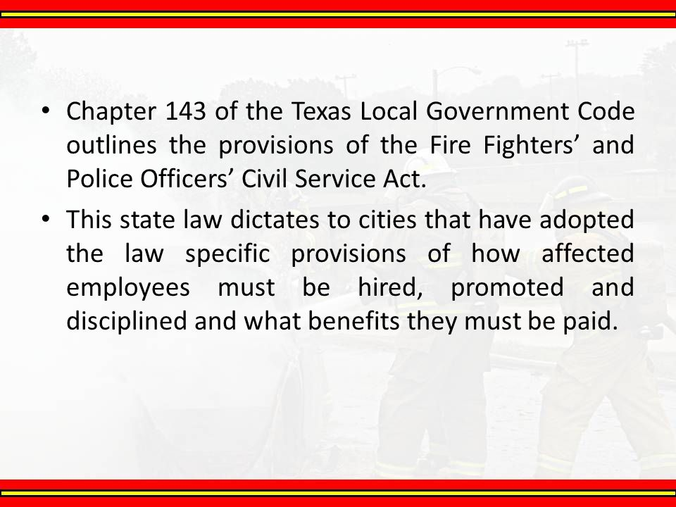 Chapter 143 of the Texas Local Government Code outlines the provisions of the Fire Fighters' and Police Officers' Civil Service Act.