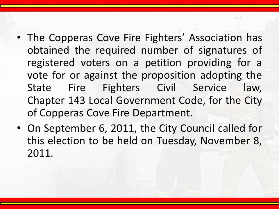 The Copperas Cove Fire Fighters' Association has obtained the required number of signatures of registered voters on a petition providing for a vote for or against the proposition adopting the State Fire Fighters Civil Service law, Chapter 143 Local Government Code, for the City of Copperas Cove Fire Department.