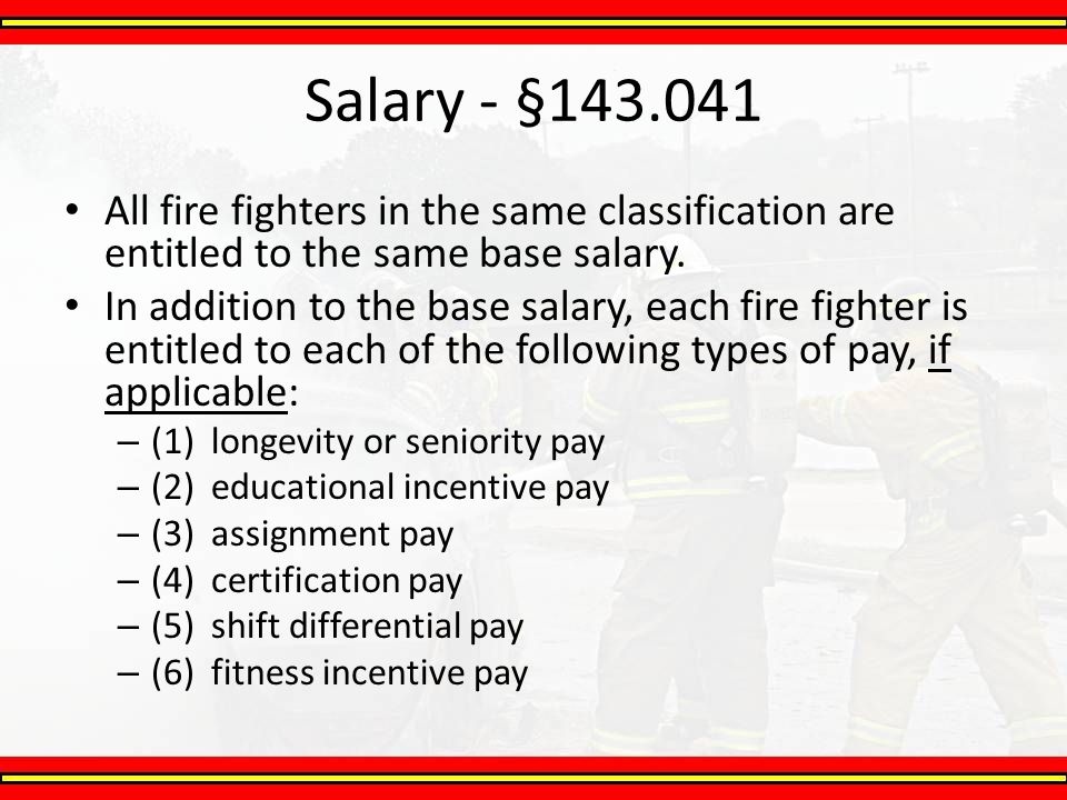 Salary - §143.041 All fire fighters in the same classification are entitled to the same base salary.