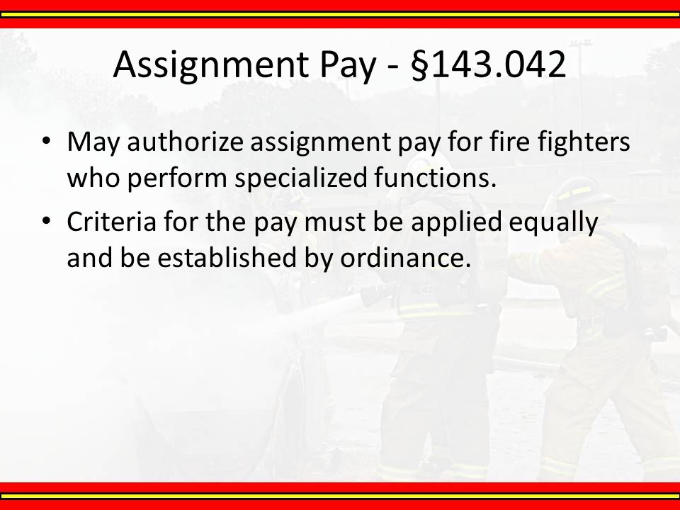 Assignment Pay - §143.042 May authorize assignment pay for fire fighters who perform specialized functions.