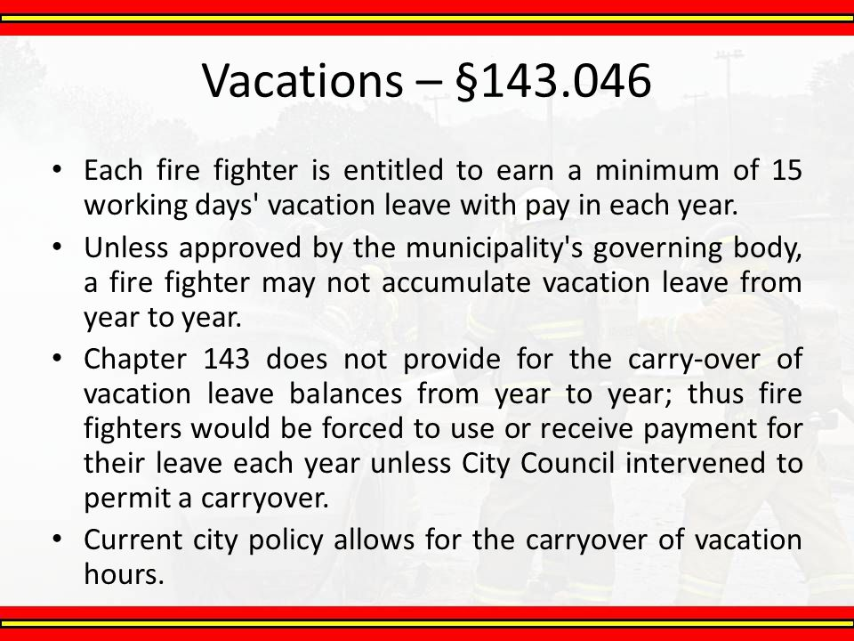 Vacations – §143.046 Each fire fighter is entitled to earn a minimum of 15 working days vacation leave with pay in each year.