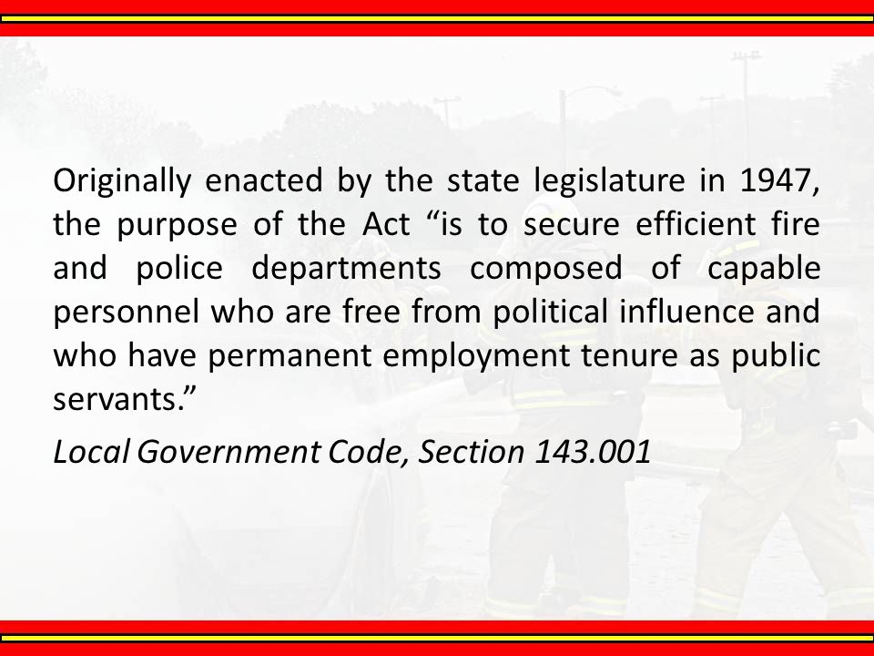 Originally enacted by the state legislature in 1947, the purpose of the Act is to secure efficient fire and police departments composed of capable personnel who are free from political influence and who have permanent employment tenure as public servants.