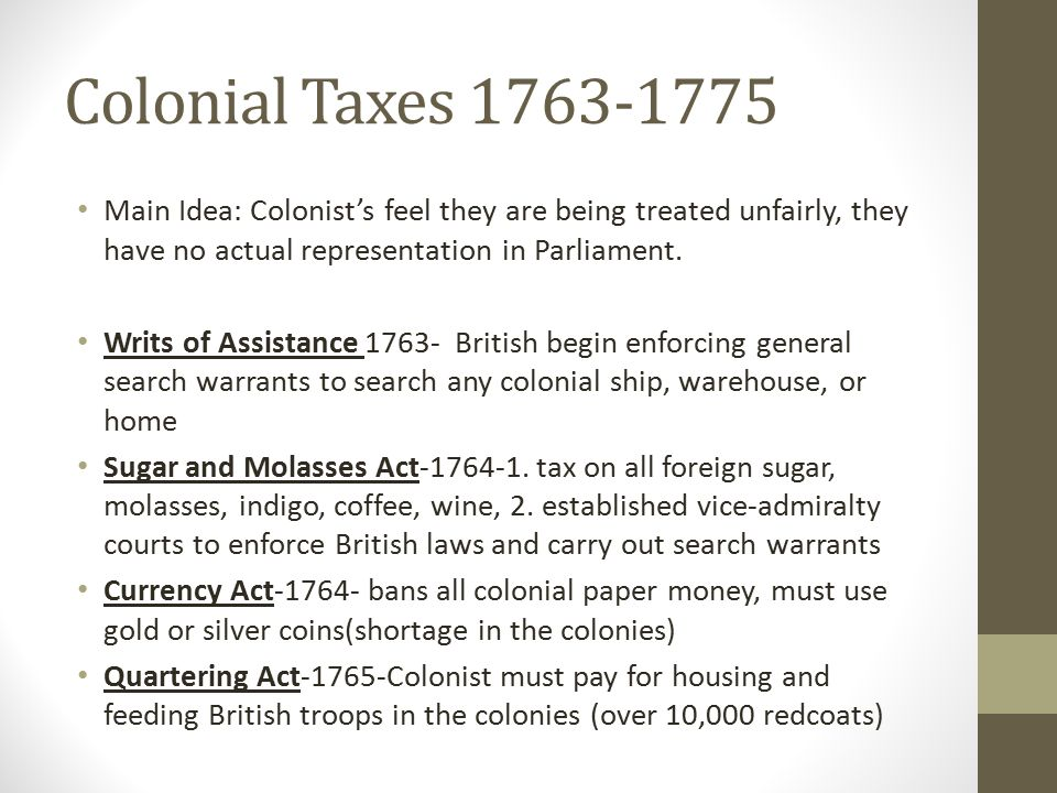 Colonial Taxes 1763-1775 Main Idea: Colonist's feel they are being treated unfairly, they have no actual representation in Parliament.