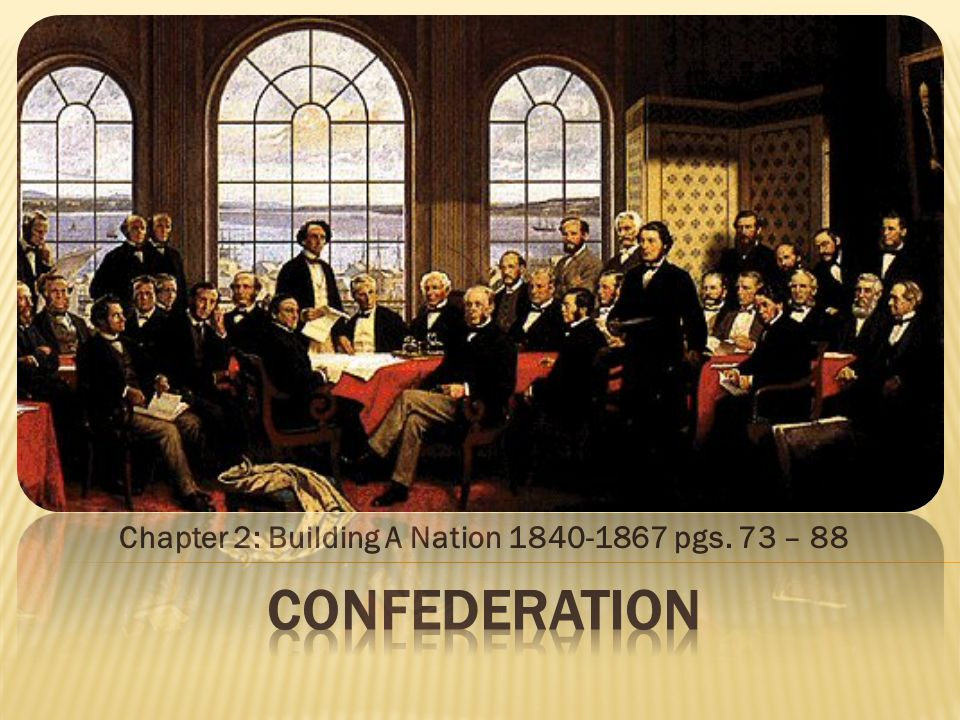 Chapter 2: Building A Nation 1840-1867 pgs. 73 – 88