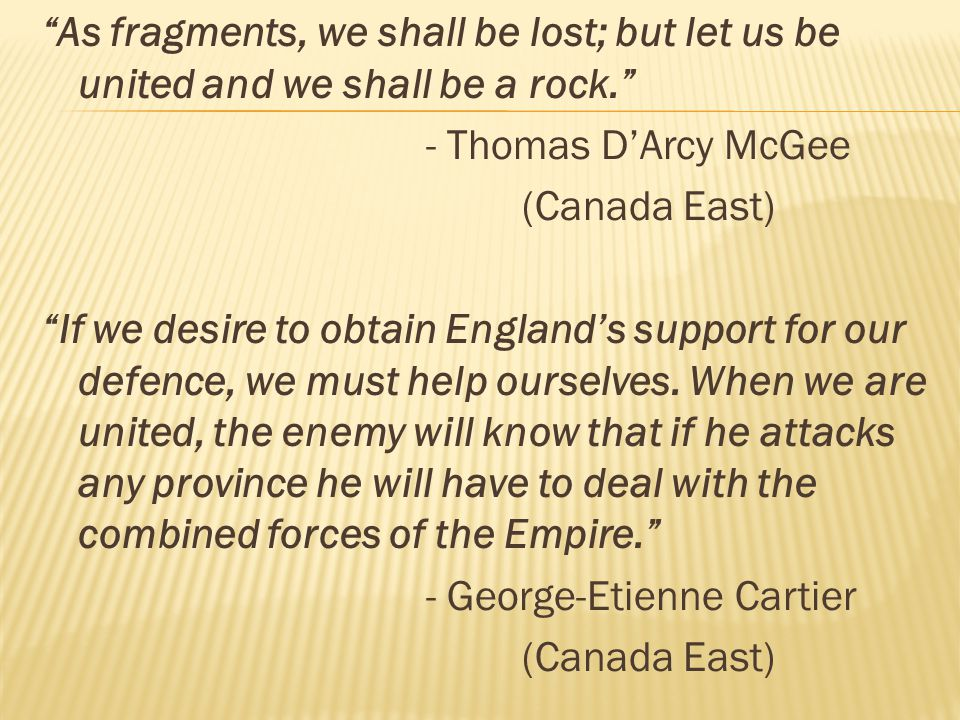 As fragments, we shall be lost; but let us be united and we shall be a rock. - Thomas D'Arcy McGee (Canada East) If we desire to obtain England's support for our defence, we must help ourselves.