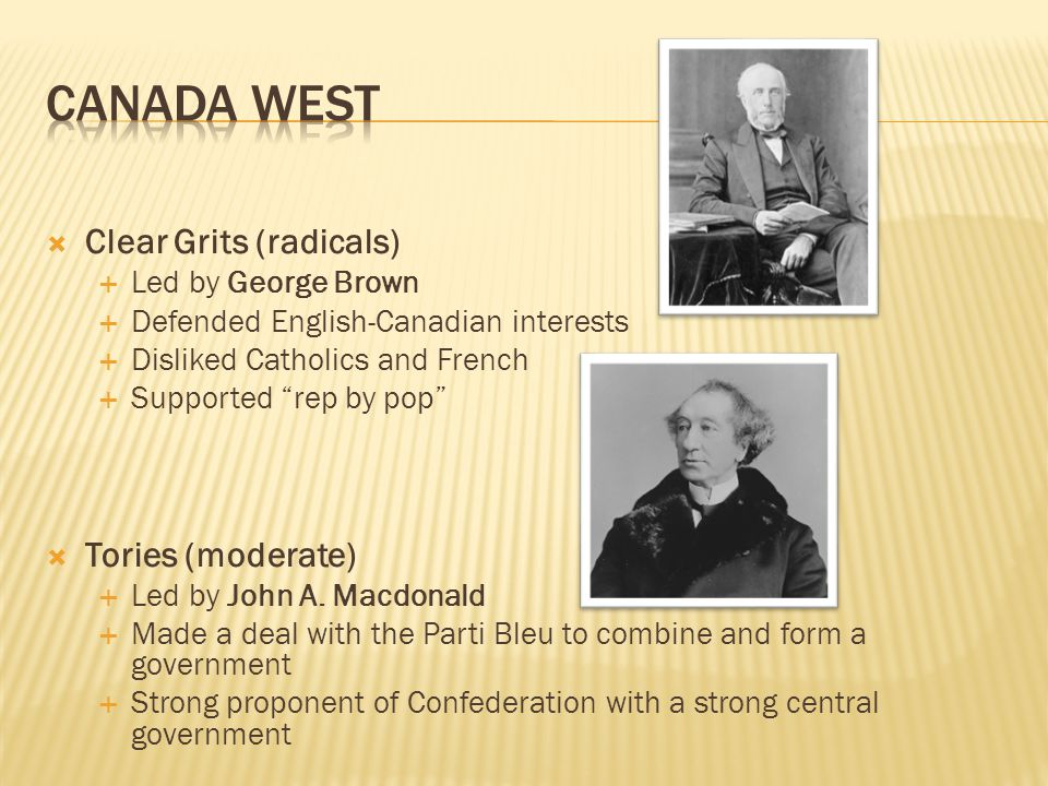 CANADA WEST Clear Grits (radicals) Tories (moderate)
