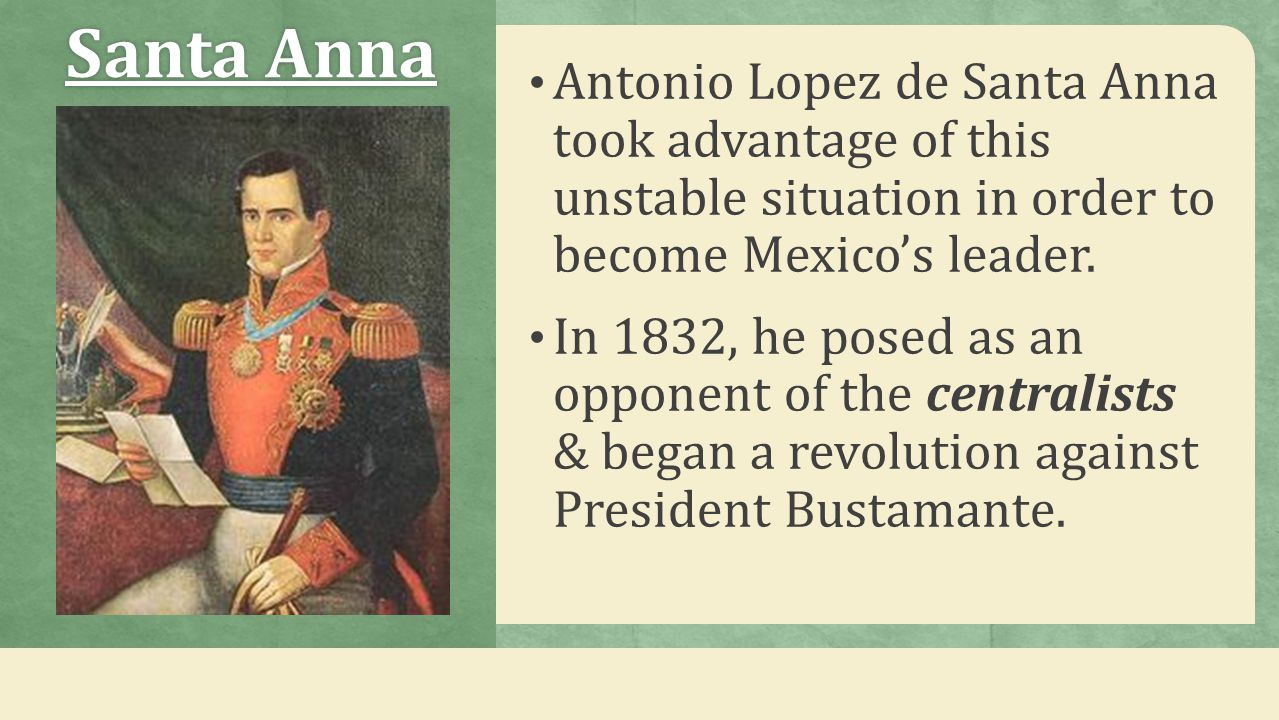 Santa Anna Antonio Lopez de Santa Anna took advantage of this unstable situation in order to become Mexico's leader.