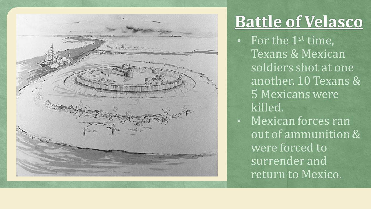 Battle of Velasco For the 1st time, Texans & Mexican soldiers shot at one another. 10 Texans & 5 Mexicans were killed.