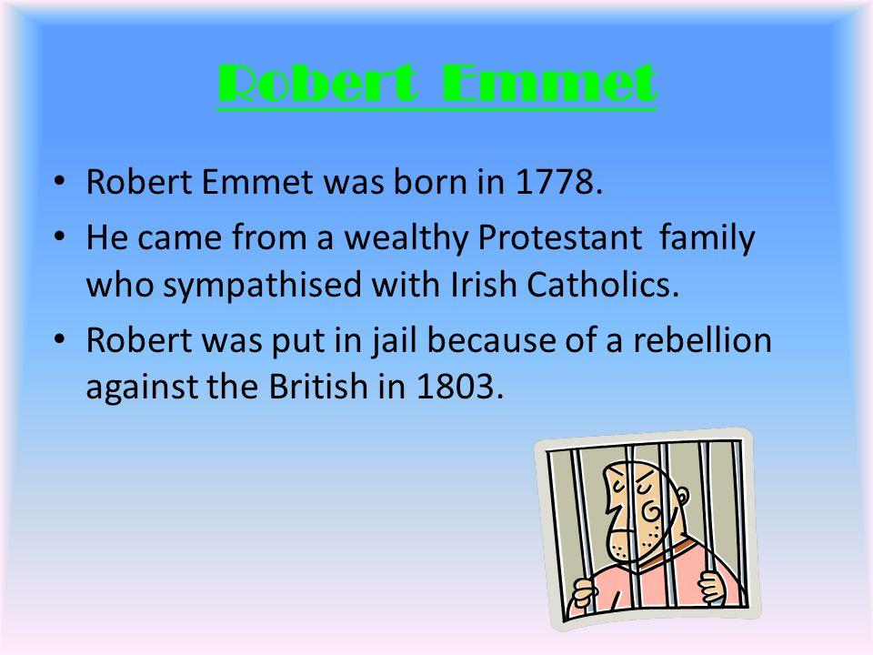 Robert Emmet Robert Emmet was born in 1778.