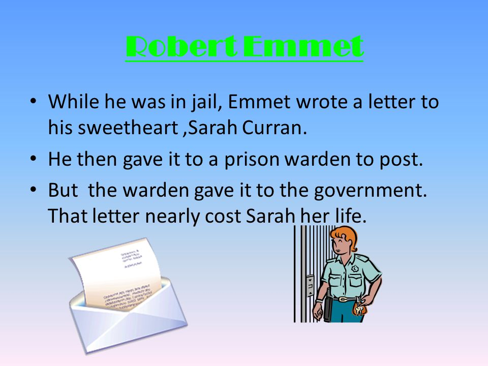 Robert Emmet While he was in jail, Emmet wrote a letter to his sweetheart ,Sarah Curran. He then gave it to a prison warden to post.