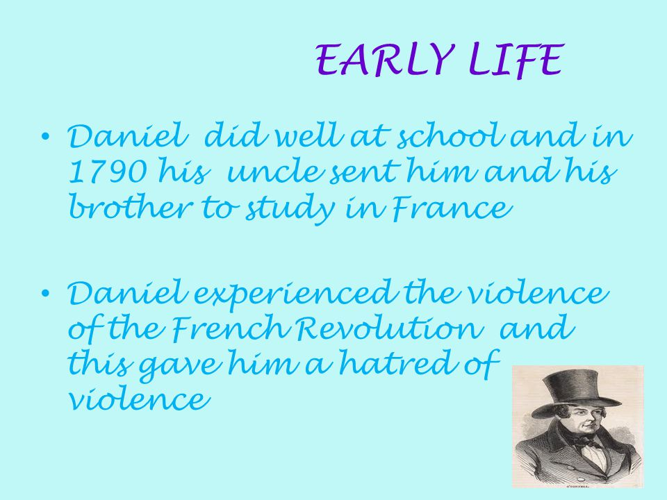 EARLY LIFE Daniel did well at school and in 1790 his uncle sent him and his brother to study in France.