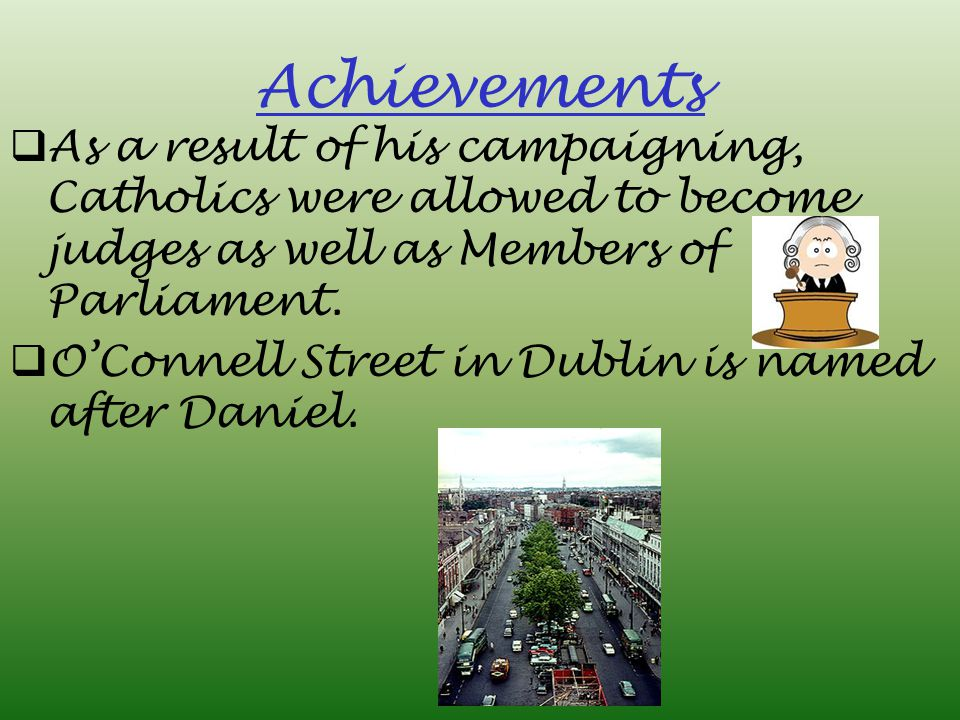 Achievements As a result of his campaigning, Catholics were allowed to become judges as well as Members of Parliament.