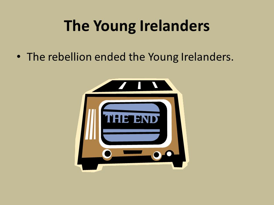 The Young Irelanders The rebellion ended the Young Irelanders.