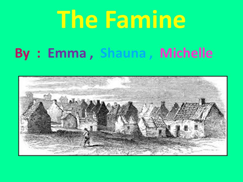 The Famine By : Emma , Shauna , Michelle