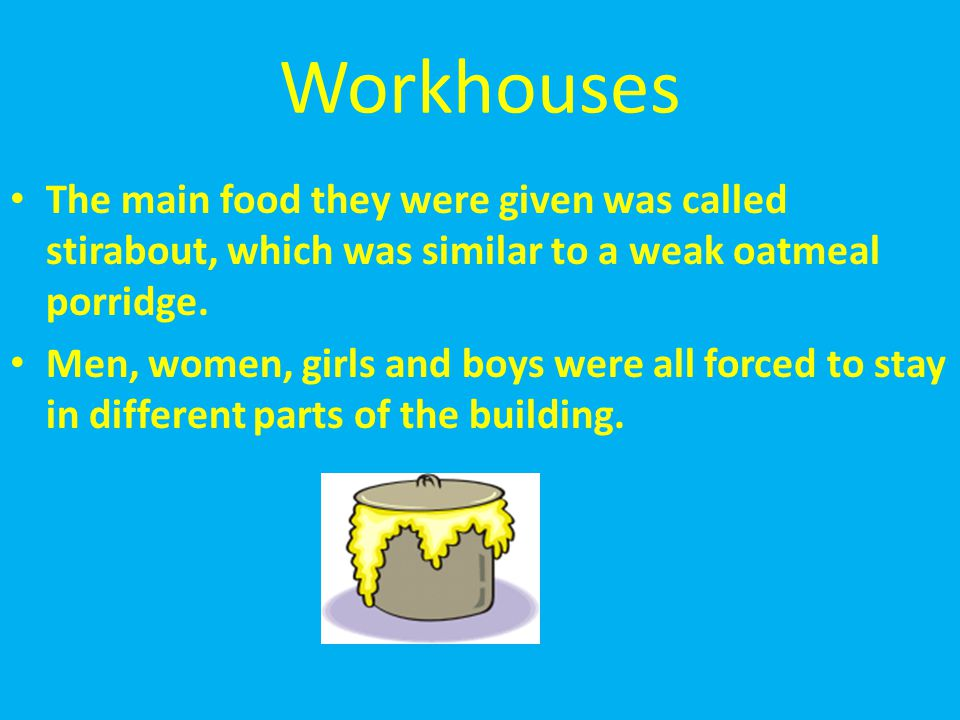 Workhouses The main food they were given was called stirabout, which was similar to a weak oatmeal porridge.