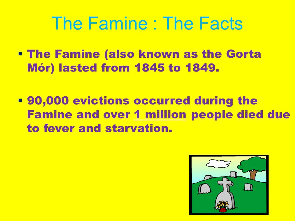 The Famine : The Facts The Famine (also known as the Gorta Mór) lasted from 1845 to 1849.