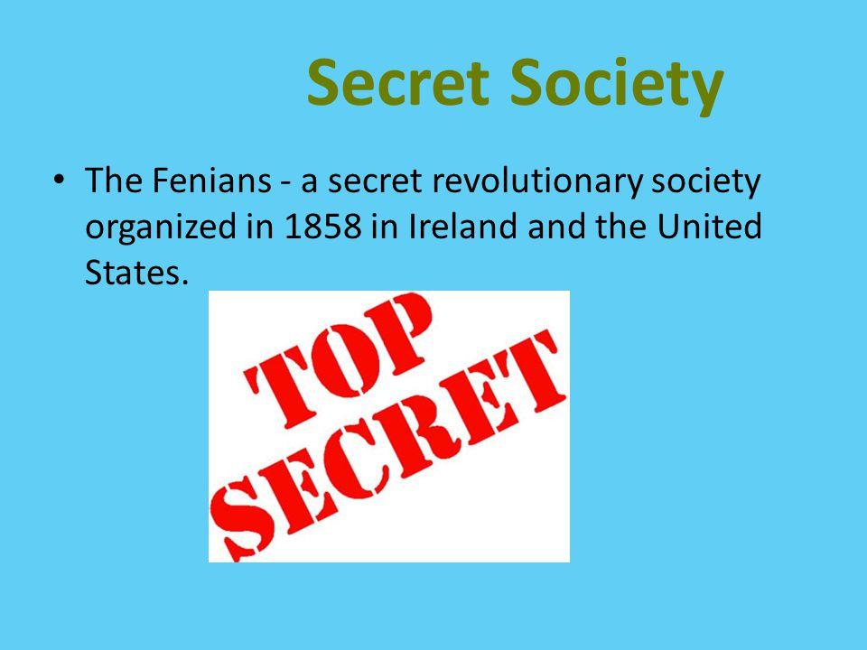 Secret Society The Fenians - a secret revolutionary society organized in 1858 in Ireland and the United States.