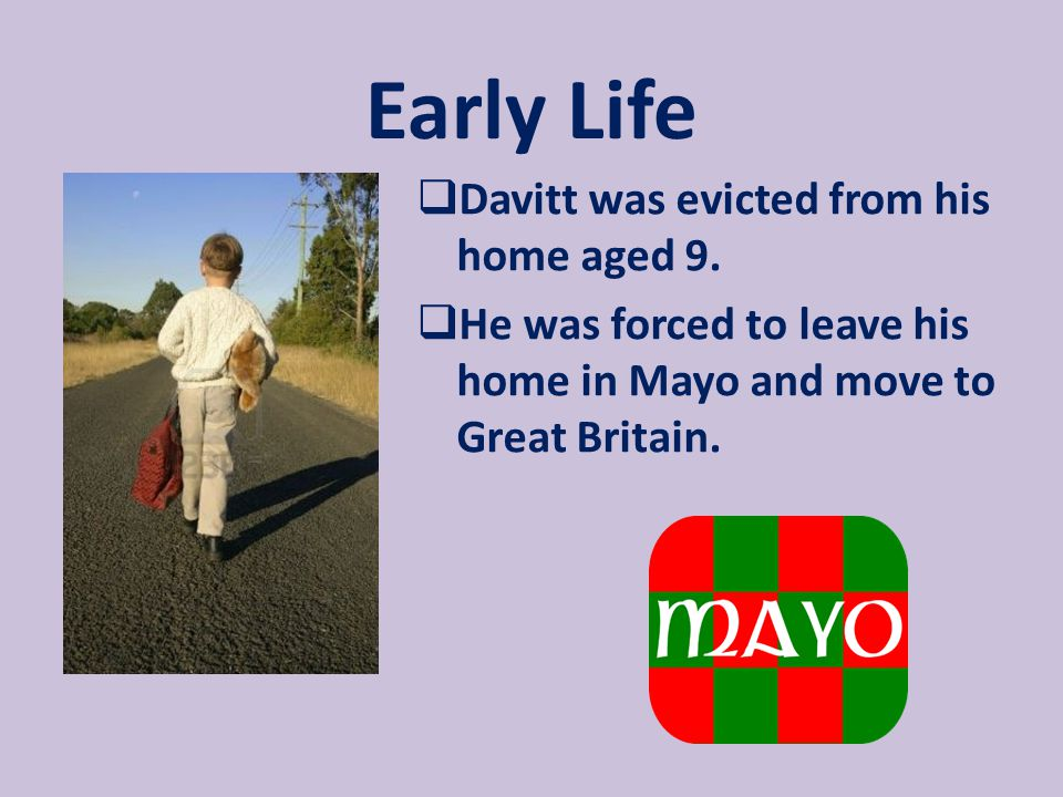 Early Life Davitt was evicted from his home aged 9.