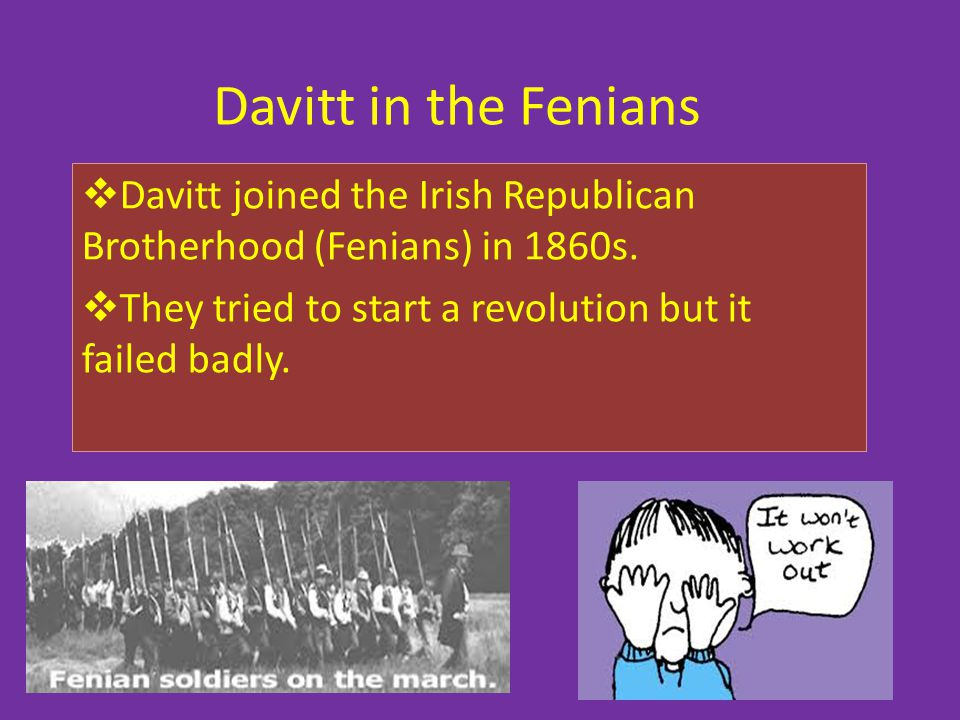 Davitt in the Fenians Davitt joined the Irish Republican Brotherhood (Fenians) in 1860s.