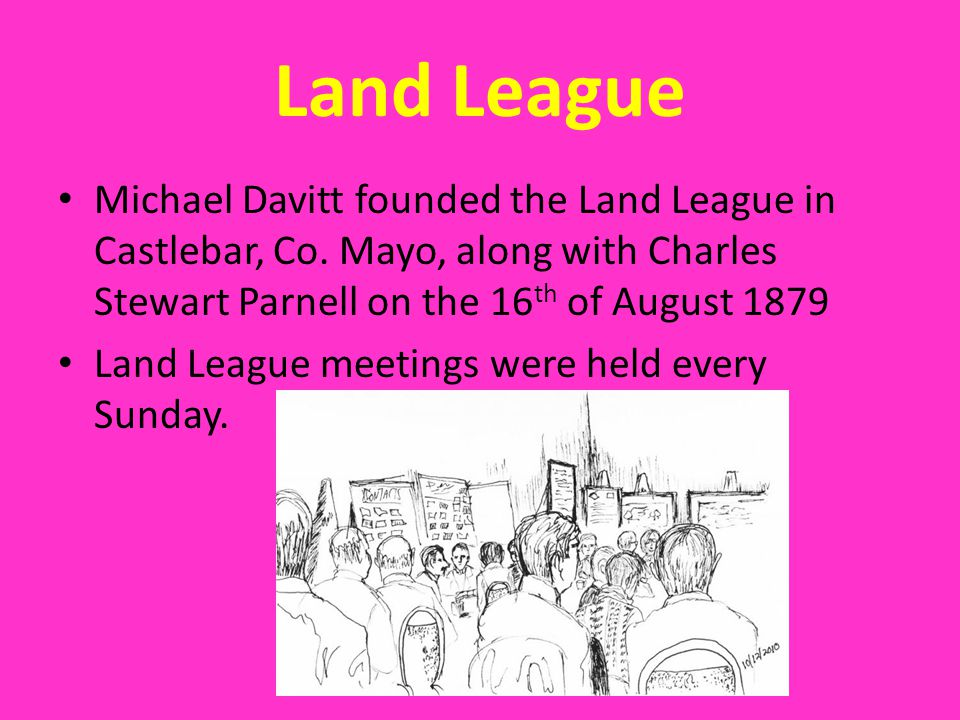 Land League Michael Davitt founded the Land League in Castlebar, Co. Mayo, along with Charles Stewart Parnell on the 16th of August 1879.