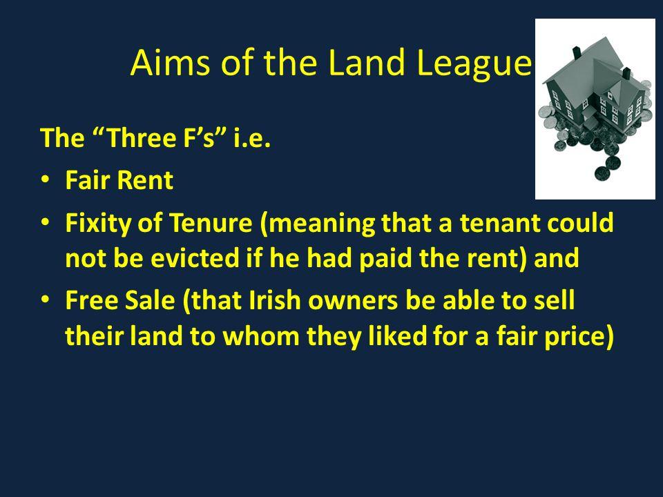 Aims of the Land League The Three F's i.e. Fair Rent