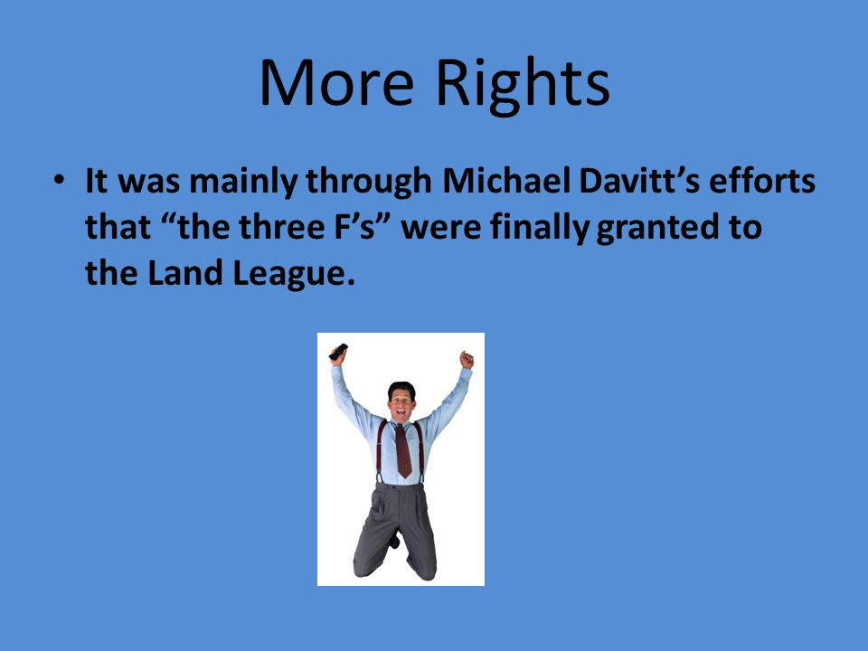 More Rights It was mainly through Michael Davitt's efforts that the three F's were finally granted to the Land League.