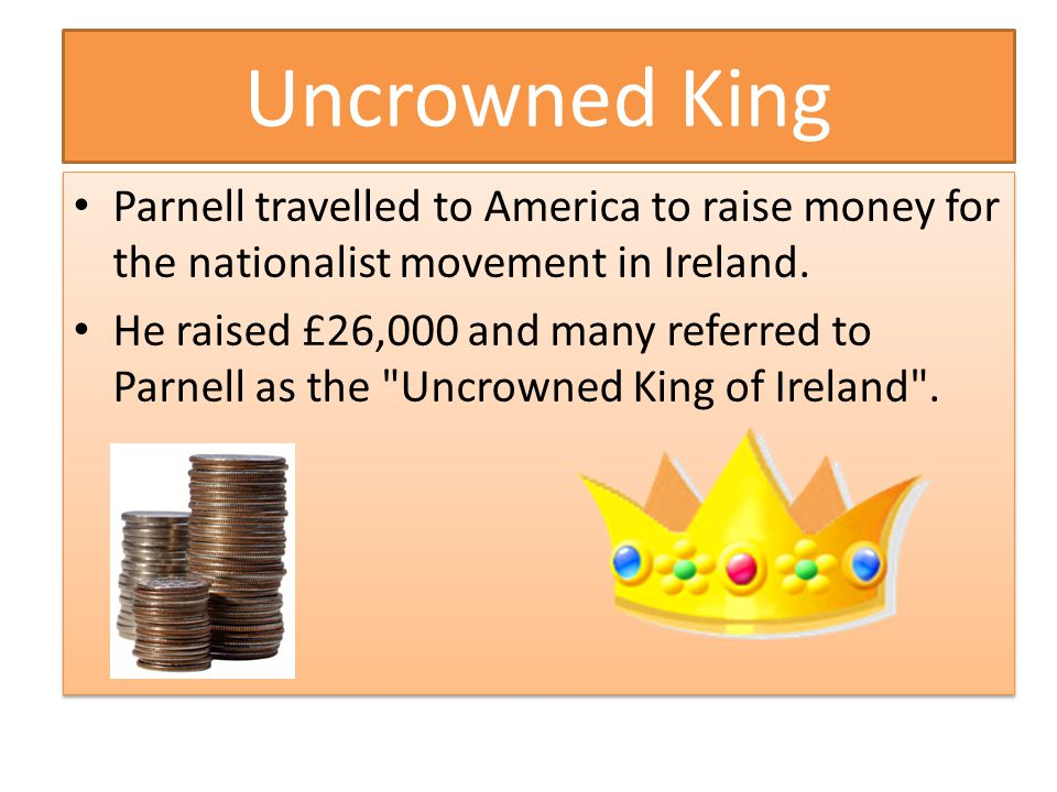 Uncrowned King Parnell travelled to America to raise money for the nationalist movement in Ireland.