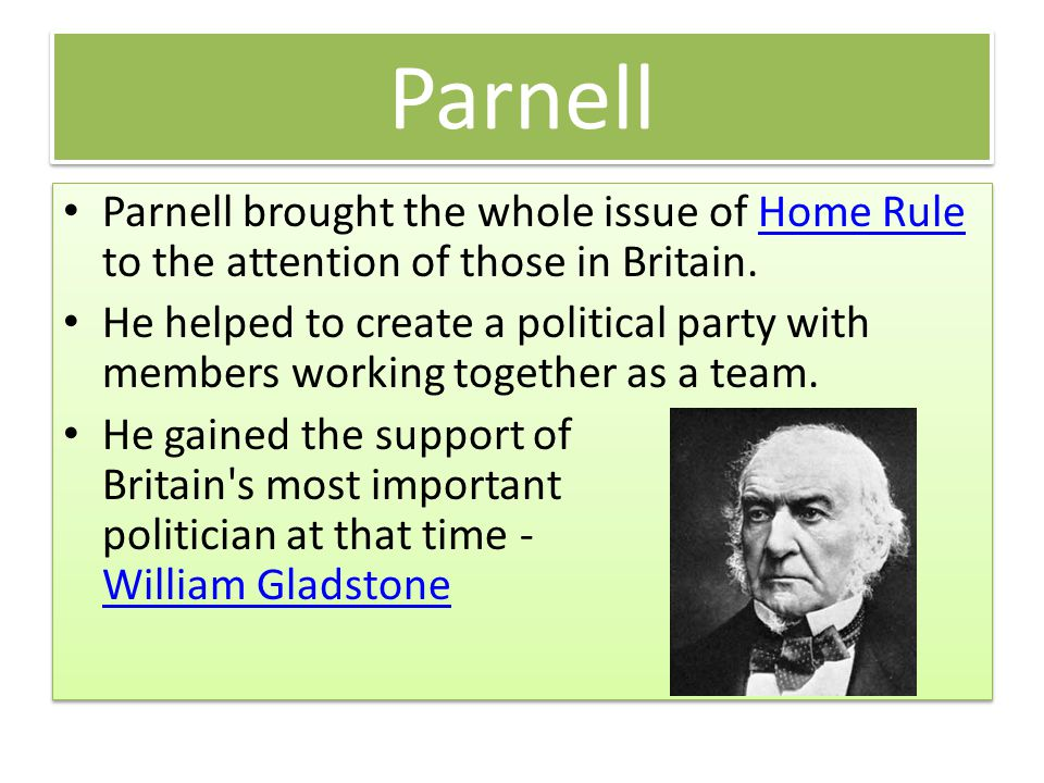 Parnell Parnell brought the whole issue of Home Rule to the attention of those in Britain.