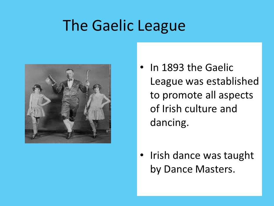 The Gaelic League In 1893 the Gaelic League was established to promote all aspects of Irish culture and dancing.