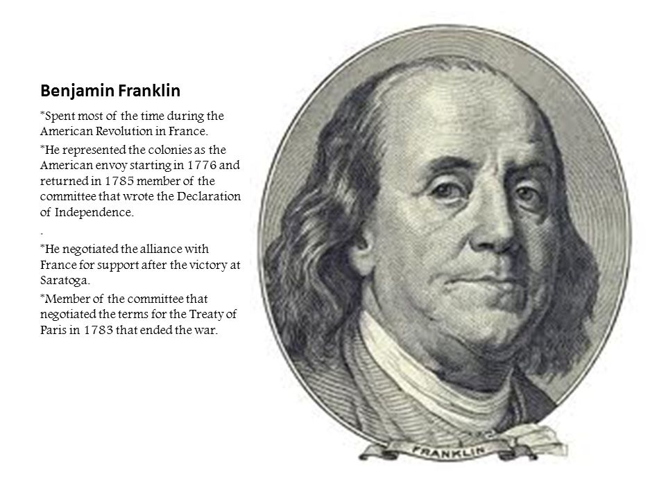 Benjamin Franklin *Spent most of the time during the American Revolution in France.