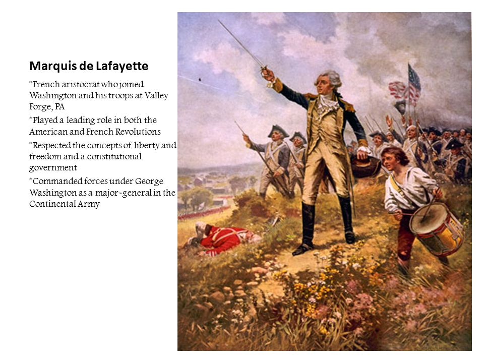 Marquis de Lafayette *French aristocrat who joined Washington and his troops at Valley Forge, PA.