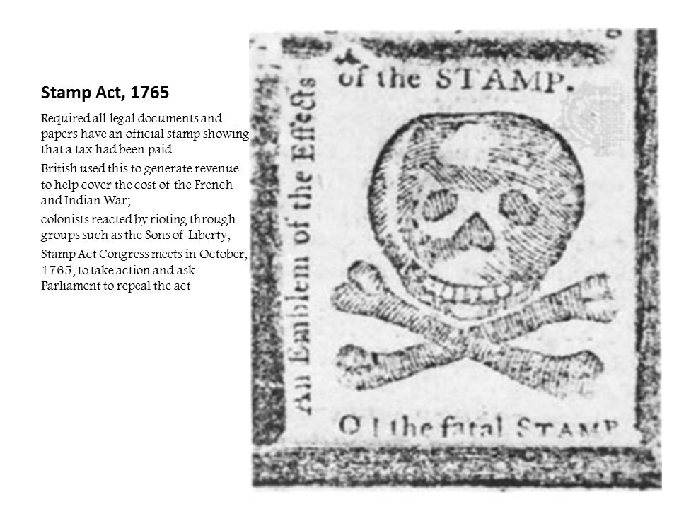 Stamp Act, 1765 Required all legal documents and papers have an official stamp showing that a tax had been paid.