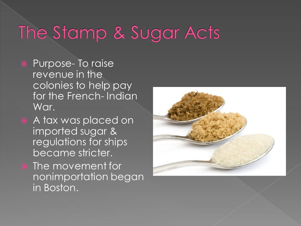 The Stamp & Sugar Acts Purpose- To raise revenue in the colonies to help pay for the French- Indian War.