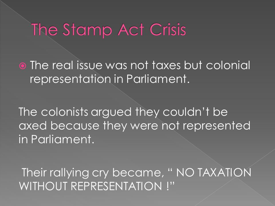 The Stamp Act Crisis The real issue was not taxes but colonial representation in Parliament.