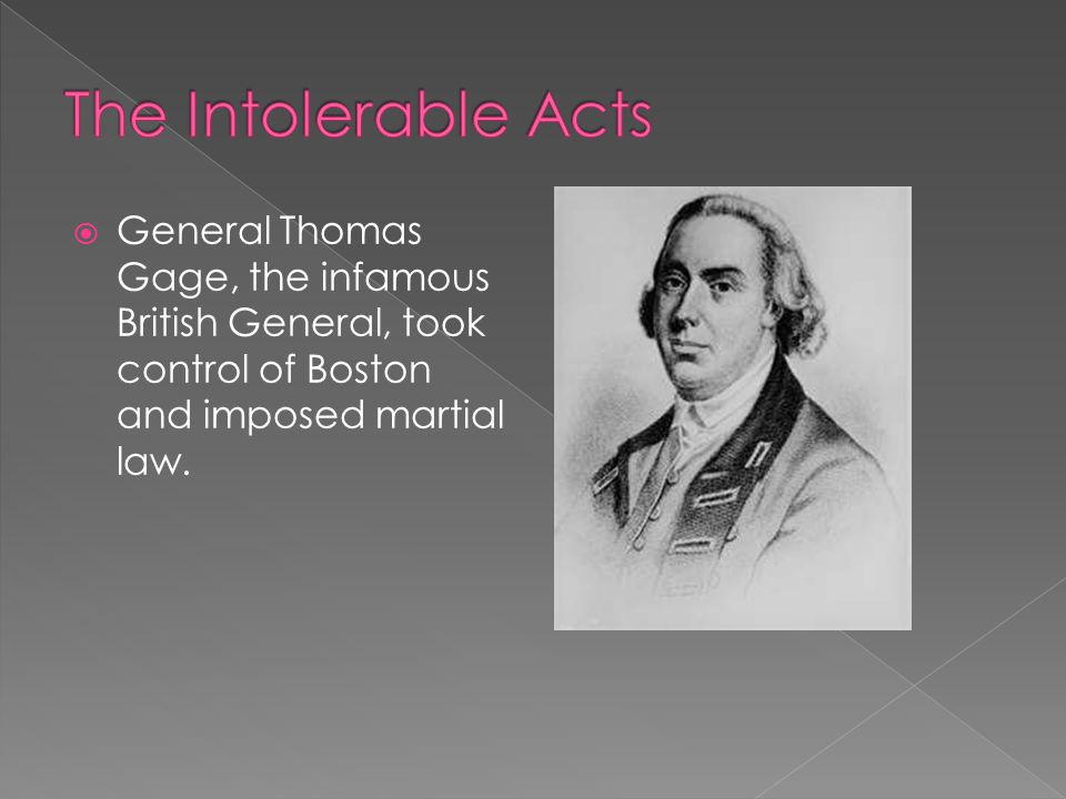 The Intolerable Acts General Thomas Gage, the infamous British General, took control of Boston and imposed martial law.