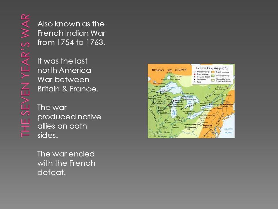The Seven Year's War Also known as the French Indian War from 1754 to 1763. It was the last north America War between Britain & France.