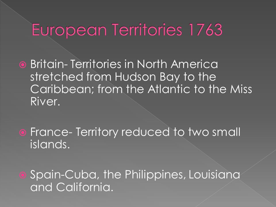 European Territories 1763 Britain- Territories in North America stretched from Hudson Bay to the Caribbean; from the Atlantic to the Miss River.
