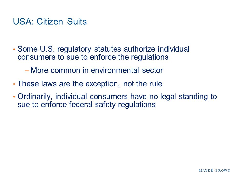 USA: Citizen Suits Some U.S. regulatory statutes authorize individual consumers to sue to enforce the regulations.